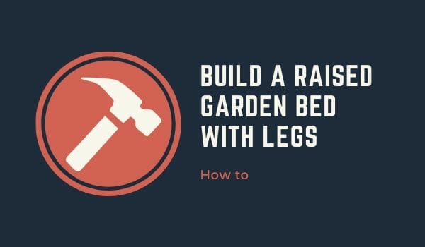 How To Build A Raised Garden Bed With Legs Farming Method
